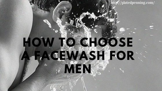 How to Choose a Facewash for Men – According to your Skin Type