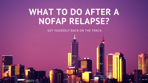 What To Do After A Nofap Relapse? Get Yourself Back On The Track